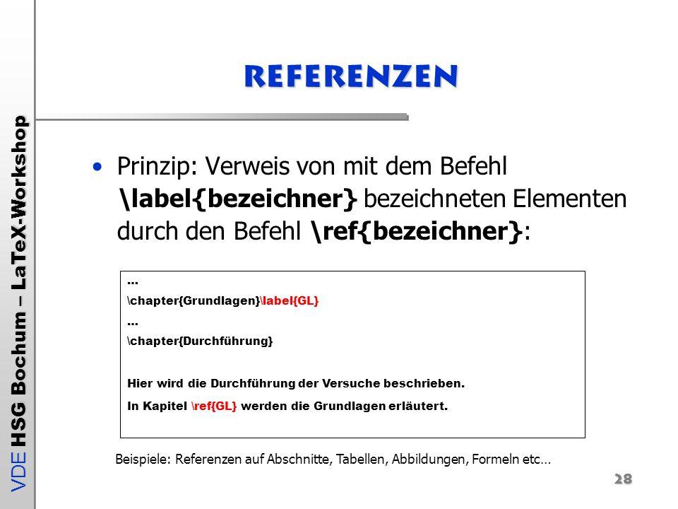 VDE HSG Bochum – LaTeX-Workshop 28 Referenzen Prinzip: Verweis von mit dem Befehl \label{bezeichner} bezeichneten Elementen durch den Befehl \ref{beze