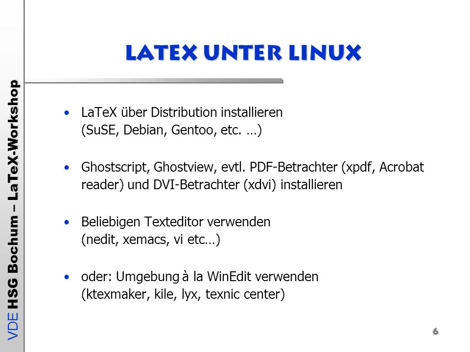 VDE HSG Bochum – LaTeX-Workshop 6 Latex unter LinuX LaTeX über Distribution installieren (SuSE, Debian, Gentoo, etc. …) Ghostscript, Ghostview, evtl.