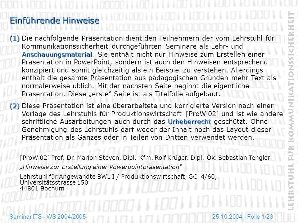 25.10.2004 - Folie 12/23Seminar ITS - WS 2004/2005 Basis-Layout Textgestaltung Eine Folie sollte nicht zuviel und nicht zu wenig Text enthalten: Textelemente sollten niemals gestaucht oder verkleinert werden, um einen Sachverhalt genau auf einer Folie abzubilden.