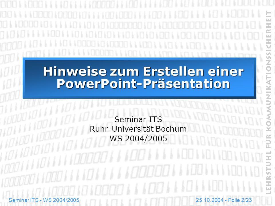 25.10.2004 - Folie 23/23Seminar ITS - WS 2004/2005 Zusammenfassung und Ausblick In der vorliegenden Präsentation sind einige einführende Hinweise für den Umgang mit PowerPoint gegeben worden.