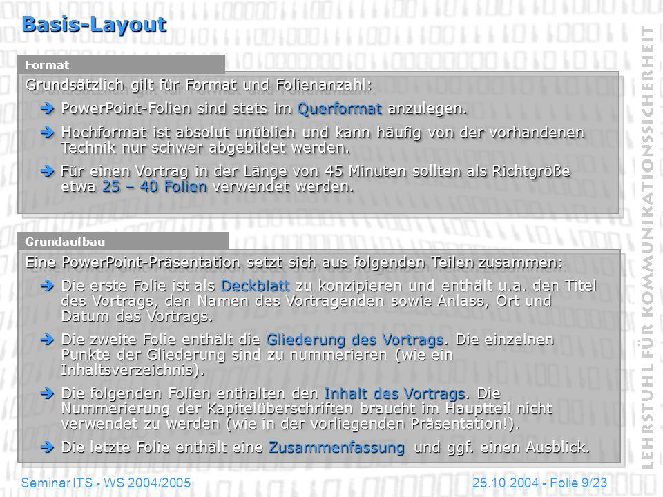 25.10.2004 - Folie 10/23Seminar ITS - WS 2004/2005 Basis-Layout Farbliche Grundgestaltung Die farbliche Grundgestaltung ist entscheidend für die Wirkung der Präsentation: Die farbliche Grundgestaltung sollte auf deutlichen, gedeckten Kontrasten basieren, um die Lesbarkeit der Folien zu erhöhen.