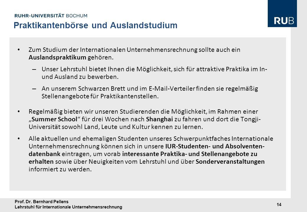 Prof. Dr. Bernhard Pellens Lehrstuhl für Internationale Unternehmensrechnung 14 Praktikantenbörse und Auslandstudium Zum Studium der Internationalen U