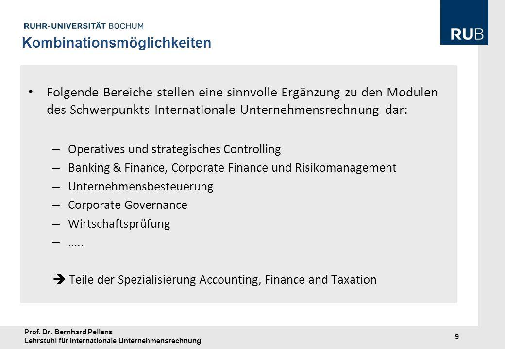 Prof. Dr. Bernhard Pellens Lehrstuhl für Internationale Unternehmensrechnung 9 Kombinationsmöglichkeiten Folgende Bereiche stellen eine sinnvolle Ergä