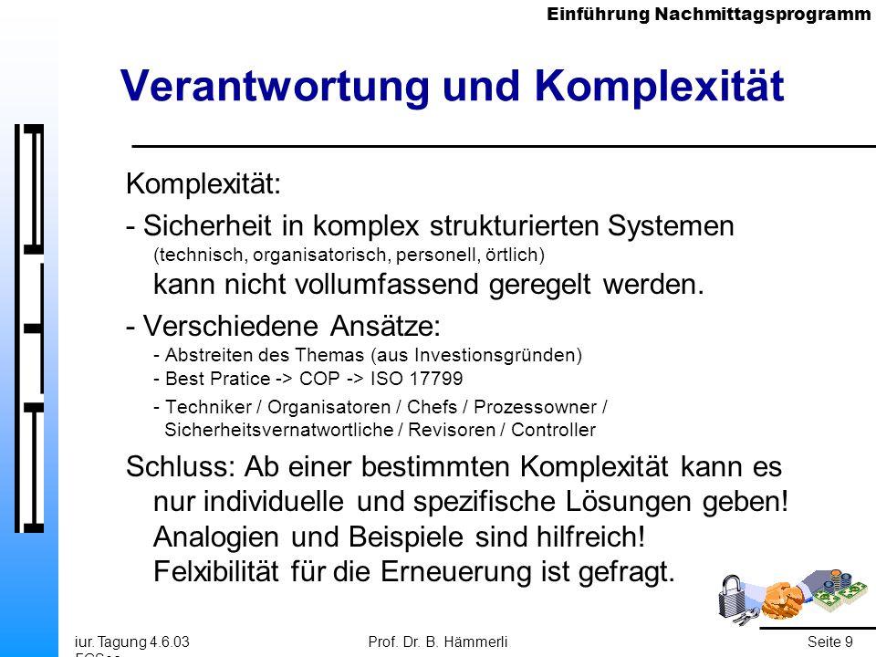 Einführung Nachmittagsprogramm iur. Tagung 4.6.03 FGSec Prof. Dr. B. HämmerliSeite 9 Verantwortung und Komplexität Komplexität: - Sicherheit in komple