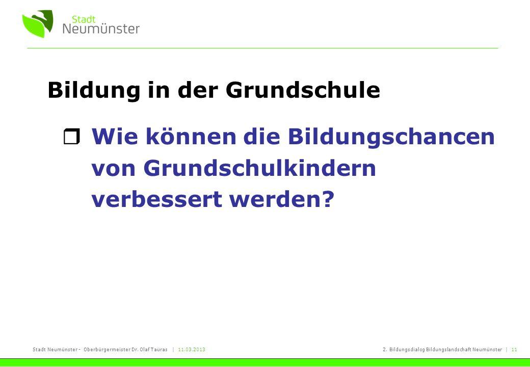 Stadt Neumünster - Oberbürgermeister Dr. Olaf Tauras | 11.03.20132. Bildungsdialog Bildungslandschaft Neumünster | 11 Bildung in der Grundschule Wie k