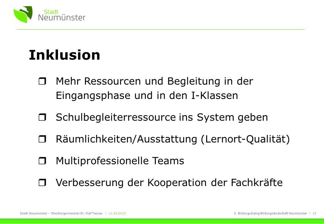 Stadt Neumünster - Oberbürgermeister Dr. Olaf Tauras | 11.03.20132. Bildungsdialog Bildungslandschaft Neumünster | 15 Inklusion Mehr Ressourcen und Be