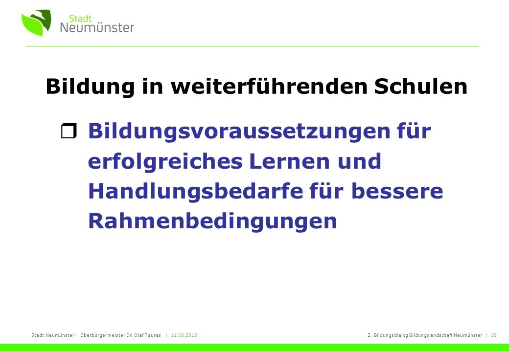Stadt Neumünster - Oberbürgermeister Dr. Olaf Tauras | 11.03.20132. Bildungsdialog Bildungslandschaft Neumünster | 18 Bildung in weiterführenden Schul