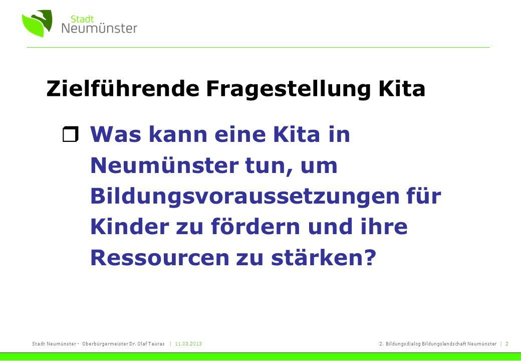 Stadt Neumünster - Oberbürgermeister Dr. Olaf Tauras | 11.03.20132. Bildungsdialog Bildungslandschaft Neumünster | 2 Zielführende Fragestellung Kita W
