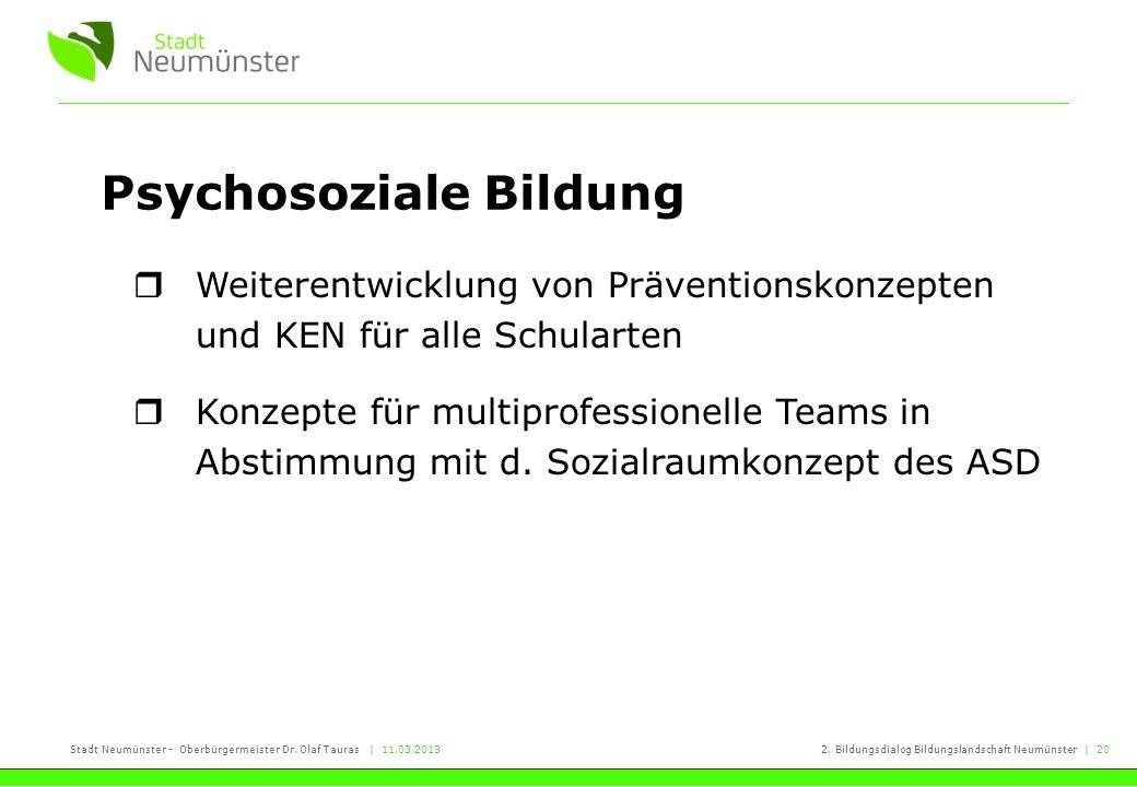 Stadt Neumünster - Oberbürgermeister Dr. Olaf Tauras | 11.03.20132. Bildungsdialog Bildungslandschaft Neumünster | 20 Psychosoziale Bildung Weiterentw