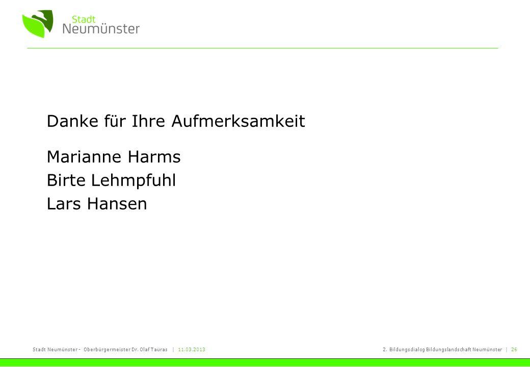 Stadt Neumünster - Oberbürgermeister Dr. Olaf Tauras | 11.03.20132. Bildungsdialog Bildungslandschaft Neumünster | 26 Danke f ü r Ihre Aufmerksamkeit