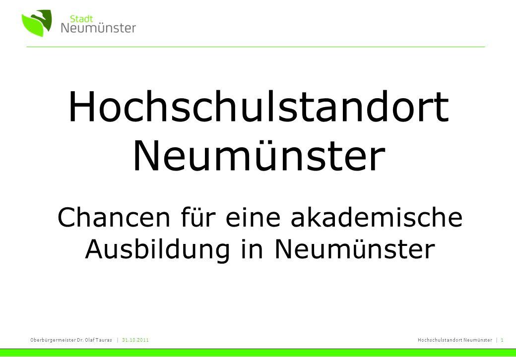 Oberbürgermeister Dr. Olaf Tauras | 31.10.2011Hochschulstandort Neumünster | 1 Hochschulstandort Neumünster Chancen f ü r eine akademische Ausbildung