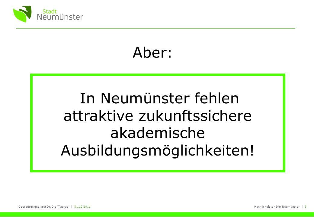 Oberbürgermeister Dr. Olaf Tauras | 31.10.2011Hochschulstandort Neumünster | 5 Aber: In Neumünster fehlen attraktive zukunftssichere akademische Ausbi