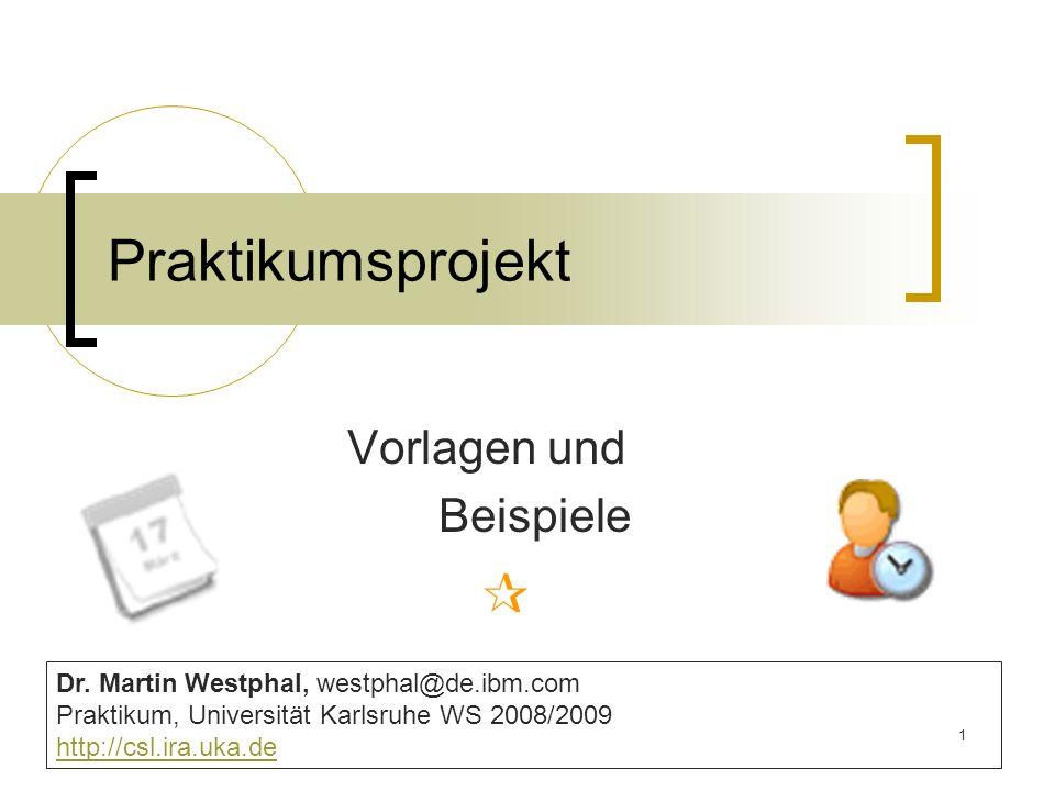 1 Praktikumsprojekt Vorlagen und Beispiele Dr. Martin Westphal, westphal@de.ibm.com Praktikum, Universität Karlsruhe WS 2008/2009 http://csl.ira.uka.d