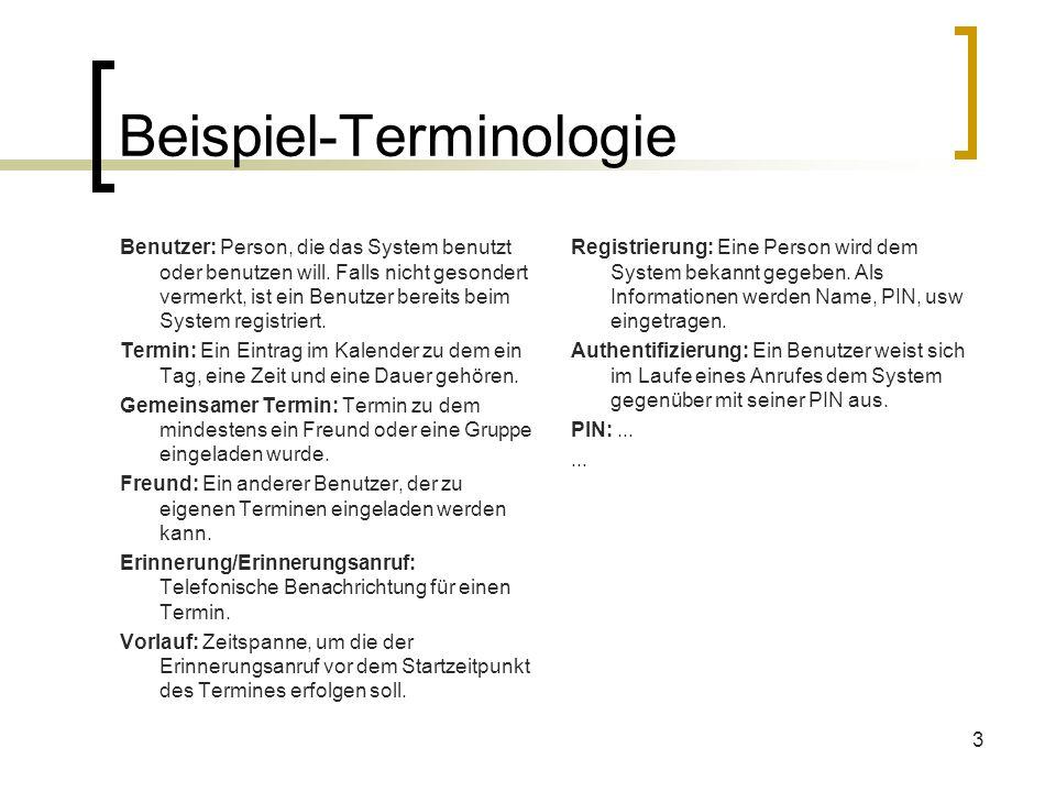 3 Beispiel-Terminologie Benutzer: Person, die das System benutzt oder benutzen will. Falls nicht gesondert vermerkt, ist ein Benutzer bereits beim Sys