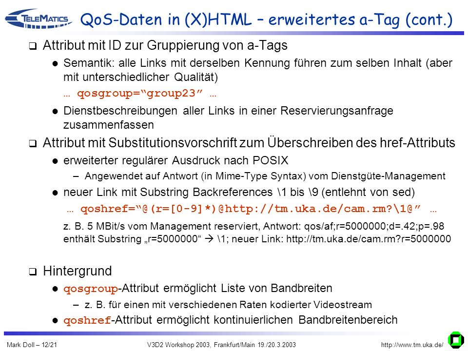 Mark Doll – 12/21V3D2 Workshop 2003, Frankfurt/Main 19./20.3.2003http://www.tm.uka.de/ QoS-Daten in (X)HTML – erweitertes a-Tag (cont.) Attribut mit ID zur Gruppierung von a-Tags Semantik: alle Links mit derselben Kennung führen zum selben Inhalt (aber mit unterschiedlicher Qualität) … qosgroup=group23 … Dienstbeschreibungen aller Links in einer Reservierungsanfrage zusammenfassen Attribut mit Substitutionsvorschrift zum Überschreiben des href-Attributs erweiterter regulärer Ausdruck nach POSIX –Angewendet auf Antwort (in Mime-Type Syntax) vom Dienstgüte-Management neuer Link mit Substring Backreferences \1 bis \9 (entlehnt von sed) … qoshref=@(r=[0-9]*)@http://tm.uka.de/cam.rm \1@ … z.