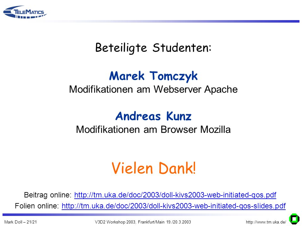 Mark Doll – 21/21V3D2 Workshop 2003, Frankfurt/Main 19./20.3.2003http://www.tm.uka.de/ Beteiligte Studenten: Marek Tomczyk Modifikationen am Webserver Apache Andreas Kunz Modifikationen am Browser Mozilla Vielen Dank.