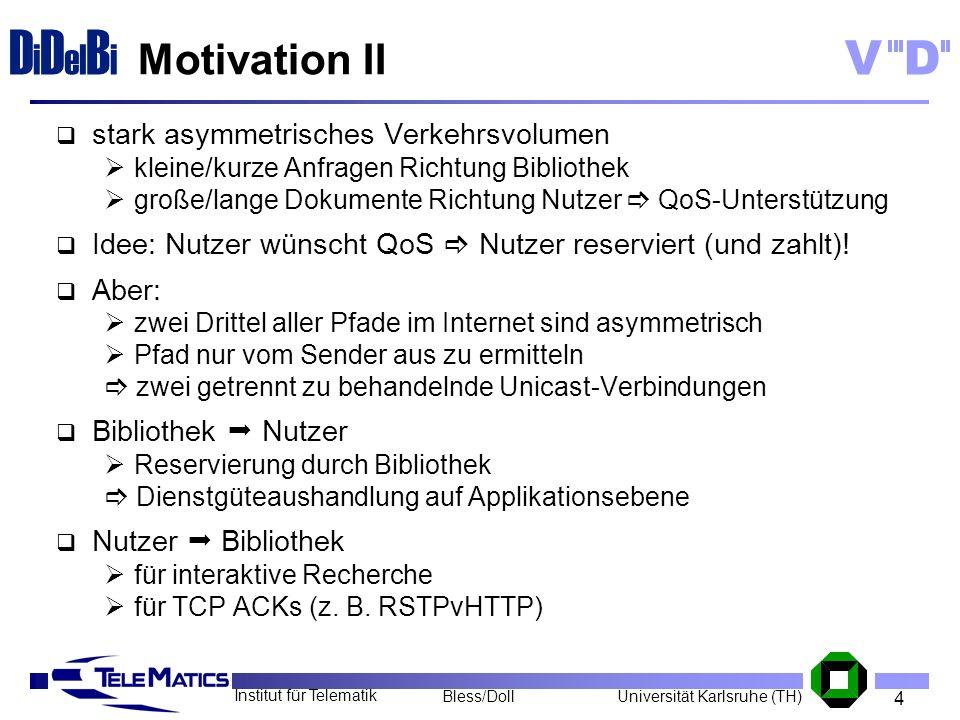 4 Institut für Telematik Universität Karlsruhe (TH)Bless/Doll VD D i D el B i Motivation II stark asymmetrisches Verkehrsvolumen kleine/kurze Anfragen
