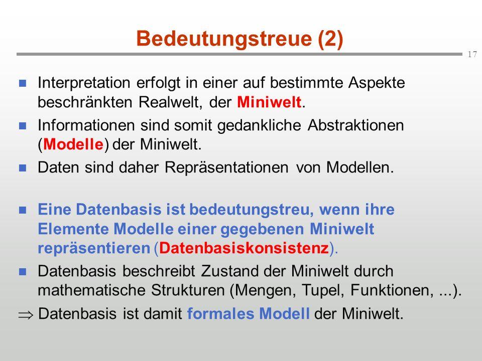 17 Bedeutungstreue (2) n Interpretation erfolgt in einer auf bestimmte Aspekte beschränkten Realwelt, der Miniwelt. n Informationen sind somit gedankl