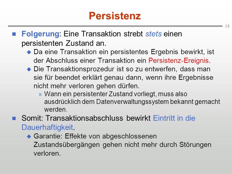 38 Persistenz n Folgerung: Eine Transaktion strebt stets einen persistenten Zustand an. u Da eine Transaktion ein persistentes Ergebnis bewirkt, ist d