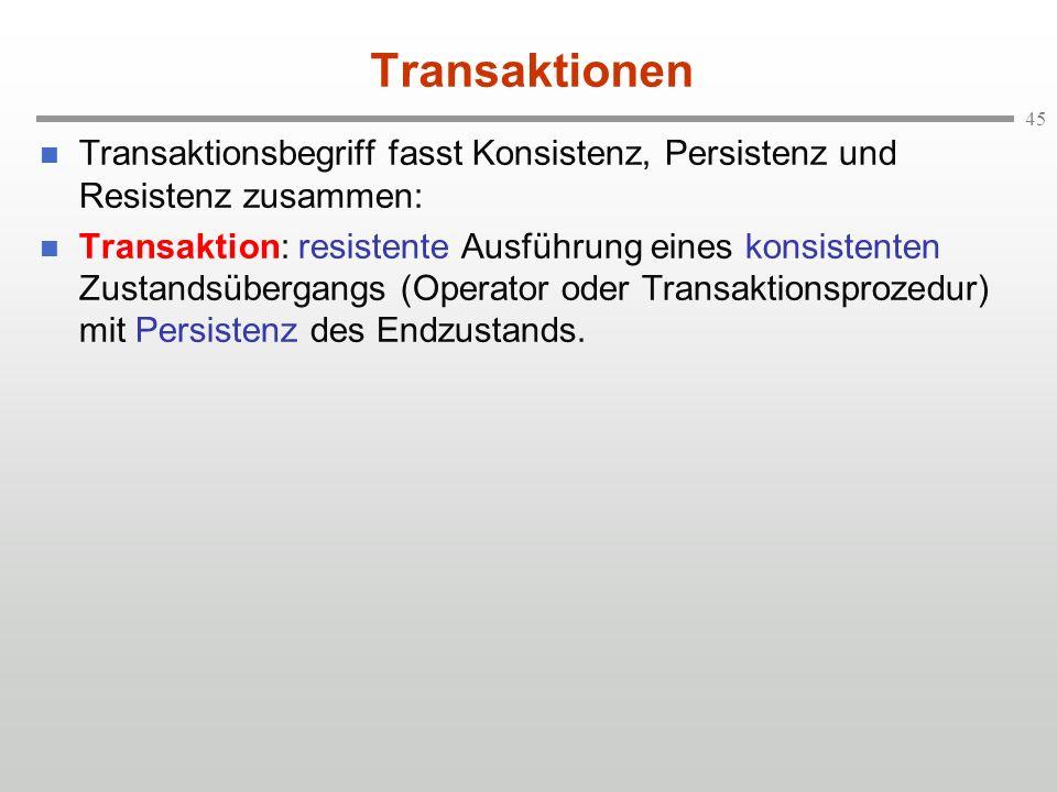 45 Transaktionen n Transaktionsbegriff fasst Konsistenz, Persistenz und Resistenz zusammen: n Transaktion: resistente Ausführung eines konsistenten Zu