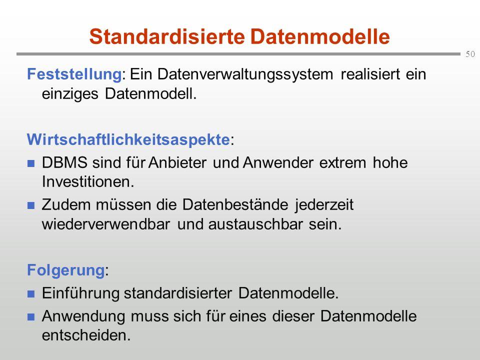 50 Standardisierte Datenmodelle Feststellung: Ein Datenverwaltungssystem realisiert ein einziges Datenmodell. Wirtschaftlichkeitsaspekte: n DBMS sind