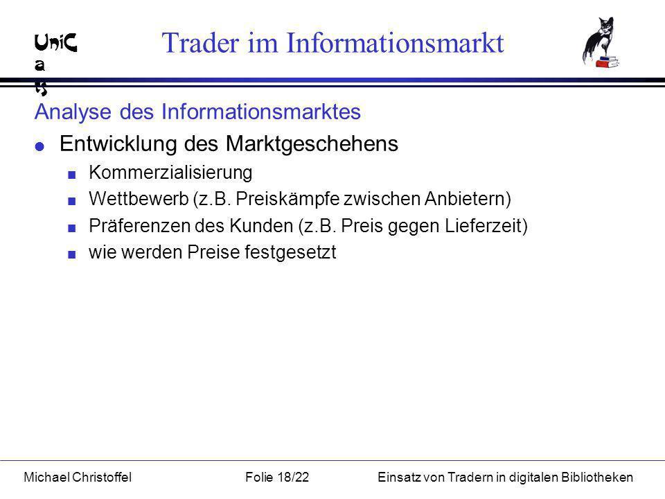 UniC a ts Michael ChristoffelFolie 18/22Einsatz von Tradern in digitalen Bibliotheken Trader im Informationsmarkt Analyse des Informationsmarktes l Entwicklung des Marktgeschehens n Kommerzialisierung n Wettbewerb (z.B.
