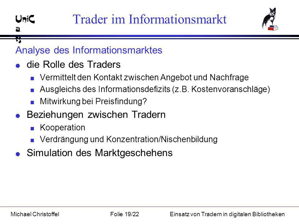 UniC a ts Michael ChristoffelFolie 19/22Einsatz von Tradern in digitalen Bibliotheken Trader im Informationsmarkt Analyse des Informationsmarktes l die Rolle des Traders n Vermittelt den Kontakt zwischen Angebot und Nachfrage n Ausgleichs des Informationsdefizits (z.B.