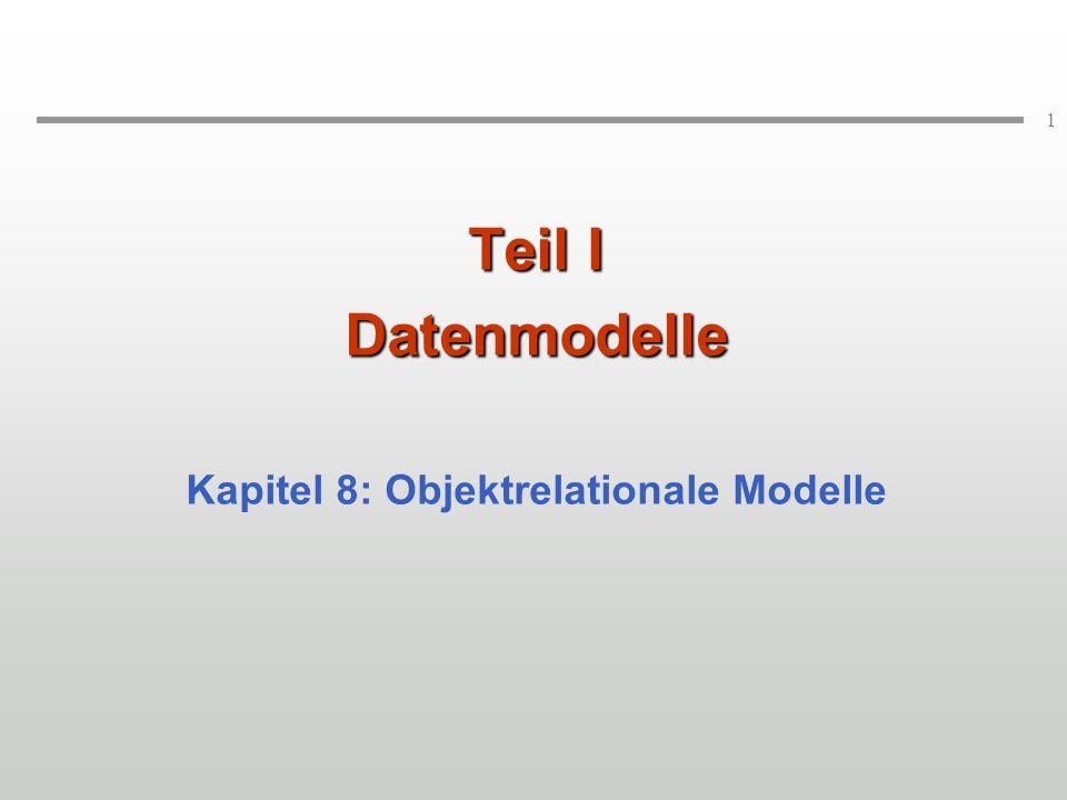 1 Teil I Datenmodelle Kapitel 8: Objektrelationale Modelle