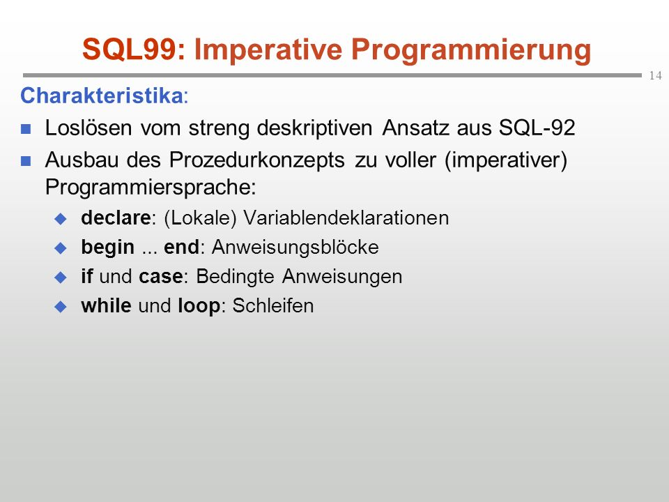 14 SQL99: Imperative Programmierung Charakteristika: Loslösen vom streng deskriptiven Ansatz aus SQL-92 Ausbau des Prozedurkonzepts zu voller (imperativer) Programmiersprache: declare: (Lokale) Variablendeklarationen begin...