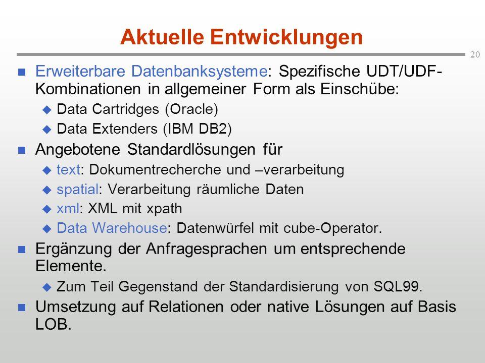 20 Aktuelle Entwicklungen Erweiterbare Datenbanksysteme: Spezifische UDT/UDF- Kombinationen in allgemeiner Form als Einschübe: Data Cartridges (Oracle) Data Extenders (IBM DB2) Angebotene Standardlösungen für text: Dokumentrecherche und –verarbeitung spatial: Verarbeitung räumliche Daten xml: XML mit xpath Data Warehouse: Datenwürfel mit cube-Operator.