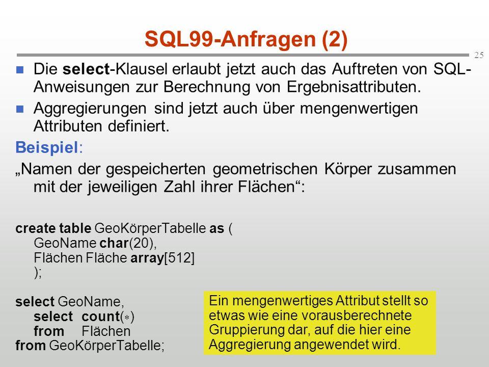 25 SQL99-Anfragen (2) Die select-Klausel erlaubt jetzt auch das Auftreten von SQL- Anweisungen zur Berechnung von Ergebnisattributen.