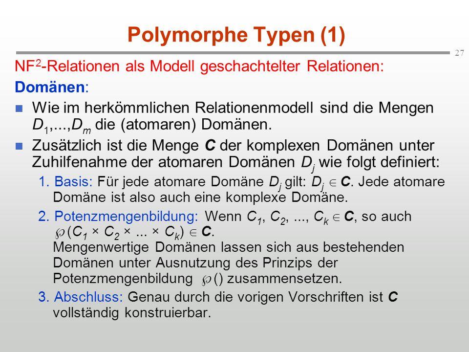 27 Polymorphe Typen (1) NF 2 -Relationen als Modell geschachtelter Relationen: Domänen: Wie im herkömmlichen Relationenmodell sind die Mengen D 1,...,D m die (atomaren) Domänen.