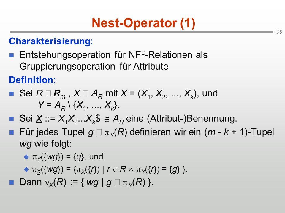 35 Nest-Operator (1) Charakterisierung: Entstehungsoperation für NF 2 -Relationen als Gruppierungsoperation für Attribute Definition: Sei R R m, X A R mit X = (X 1, X 2,..., X k ), und Y = A R \ {X 1,..., X k }.