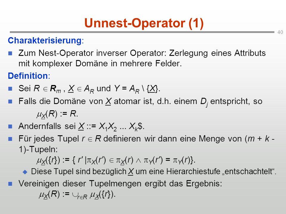 40 Unnest-Operator (1) Charakterisierung: Zum Nest-Operator inverser Operator: Zerlegung eines Attributs mit komplexer Domäne in mehrere Felder.