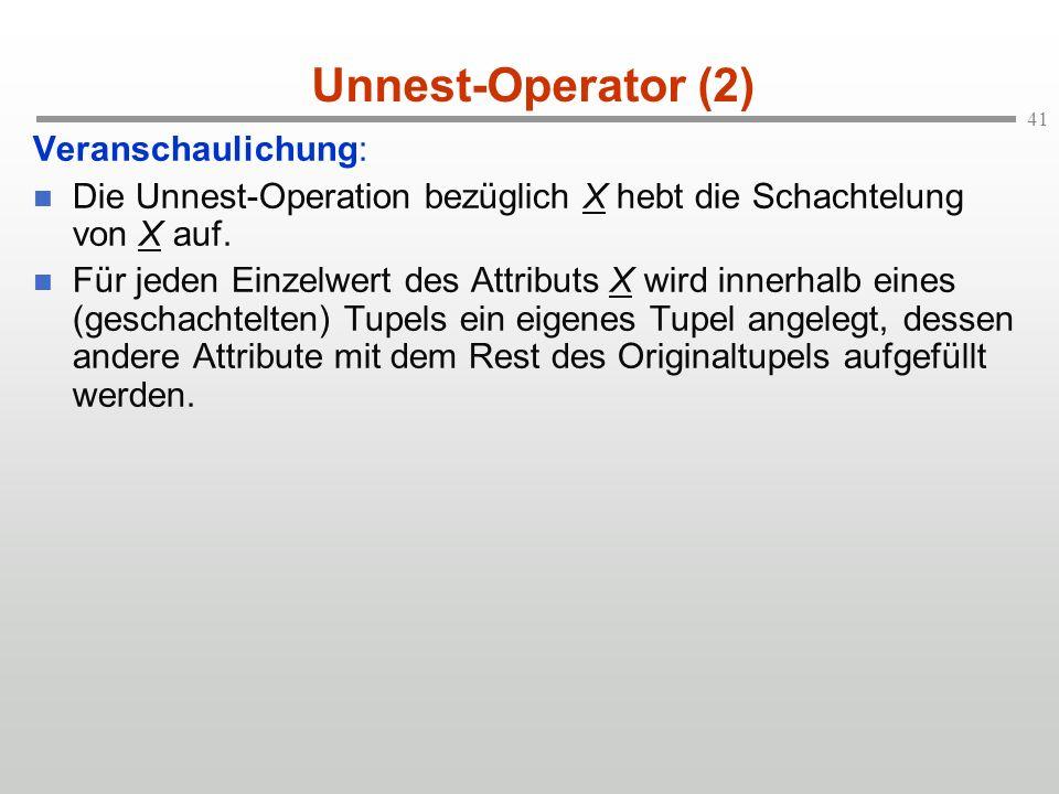 41 Unnest-Operator (2) Veranschaulichung: Die Unnest-Operation bezüglich X hebt die Schachtelung von X auf.
