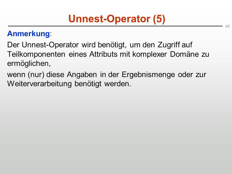 46 Unnest-Operator (5) Anmerkung: Der Unnest-Operator wird benötigt, um den Zugriff auf Teilkomponenten eines Attributs mit komplexer Domäne zu ermöglichen, wenn (nur) diese Angaben in der Ergebnismenge oder zur Weiterverarbeitung benötigt werden.