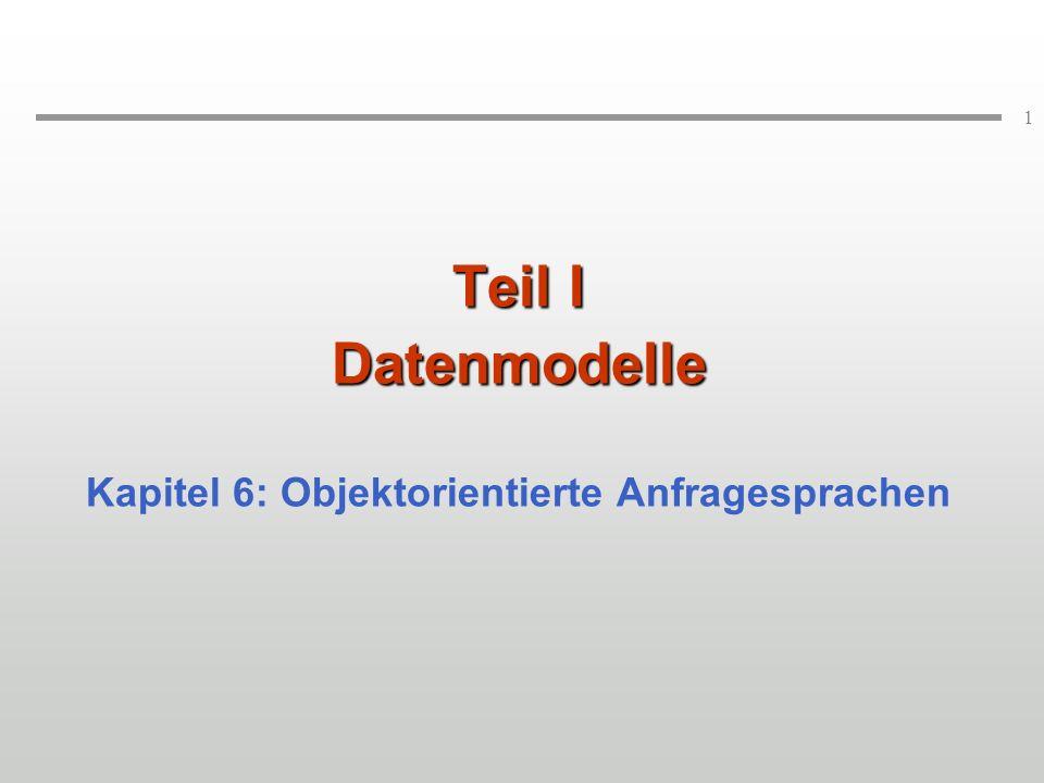 1 Teil I Datenmodelle Kapitel 6: Objektorientierte Anfragesprachen