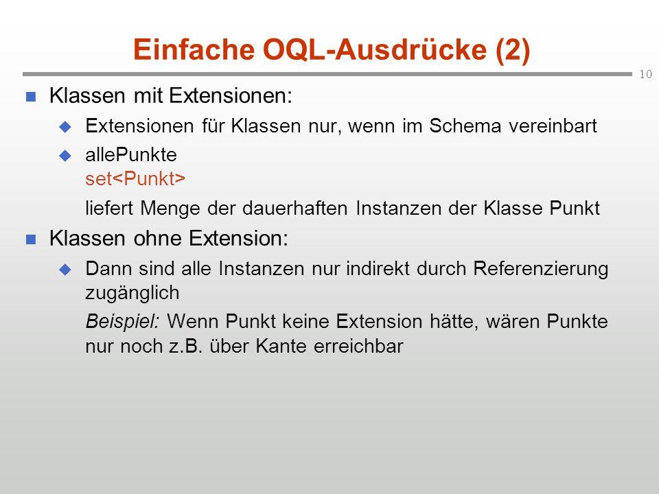 10 Einfache OQL-Ausdrücke (2) Klassen mit Extensionen: Extensionen für Klassen nur, wenn im Schema vereinbart allePunkte set liefert Menge der dauerhaften Instanzen der Klasse Punkt Klassen ohne Extension: Dann sind alle Instanzen nur indirekt durch Referenzierung zugänglich Beispiel: Wenn Punkt keine Extension hätte, wären Punkte nur noch z.B.