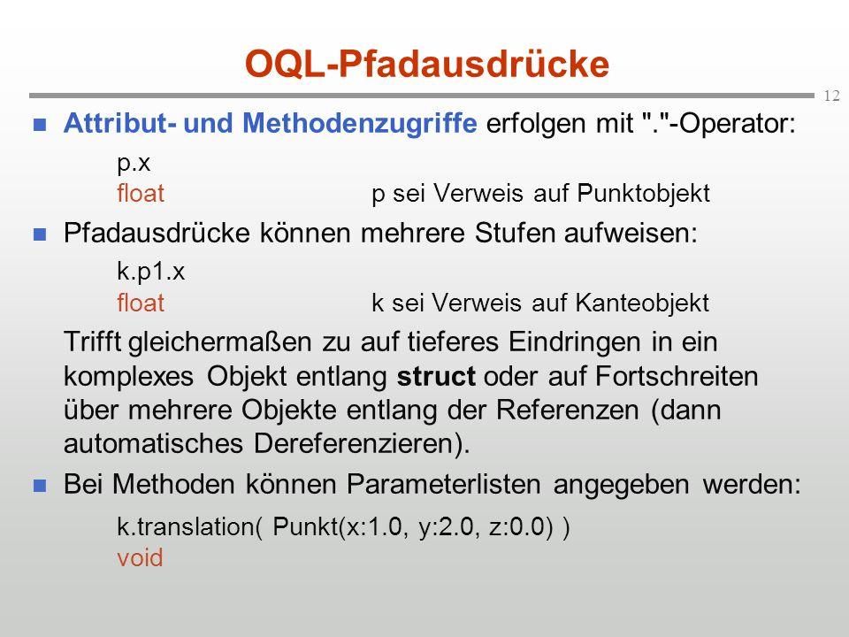12 OQL-Pfadausdrücke Attribut- und Methodenzugriffe erfolgen mit . -Operator: p.x floatp sei Verweis auf Punktobjekt Pfadausdrücke können mehrere Stufen aufweisen: k.p1.x floatk sei Verweis auf Kanteobjekt Trifft gleichermaßen zu auf tieferes Eindringen in ein komplexes Objekt entlang struct oder auf Fortschreiten über mehrere Objekte entlang der Referenzen (dann automatisches Dereferenzieren).