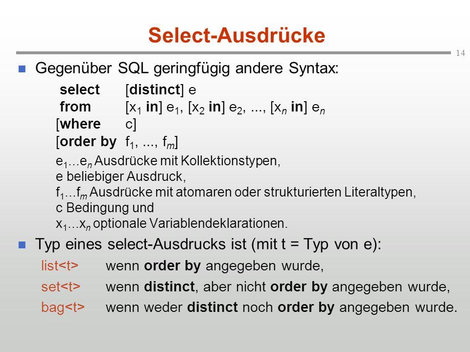 14 Select-Ausdrücke Gegenüber SQL geringfügig andere Syntax: select[distinct] e from[x 1 in] e 1, [x 2 in] e 2,..., [x n in] e n [wherec] [order byf 1,..., f m ] e 1...e n Ausdrücke mit Kollektionstypen, e beliebiger Ausdruck, f 1...f m Ausdrücke mit atomaren oder strukturierten Literaltypen, c Bedingung und x 1...x n optionale Variablendeklarationen.