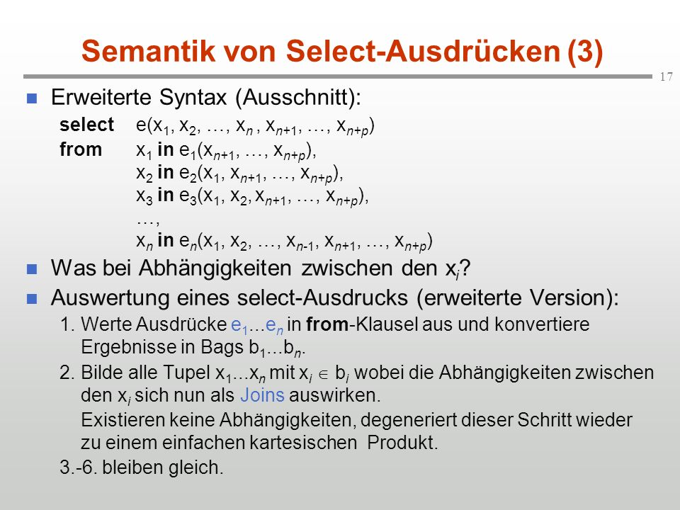 17 Semantik von Select-Ausdrücken (3) Erweiterte Syntax (Ausschnitt): selecte(x 1, x 2, …, x n, x n+1, …, x n+p ) fromx 1 in e 1 (x n+1, …, x n+p ), x 2 in e 2 (x 1, x n+1, …, x n+p ), x 3 in e 3 (x 1, x 2, x n+1, …, x n+p ), …, x n in e n (x 1, x 2, …, x n-1, x n+1, …, x n+p ) Was bei Abhängigkeiten zwischen den x i .