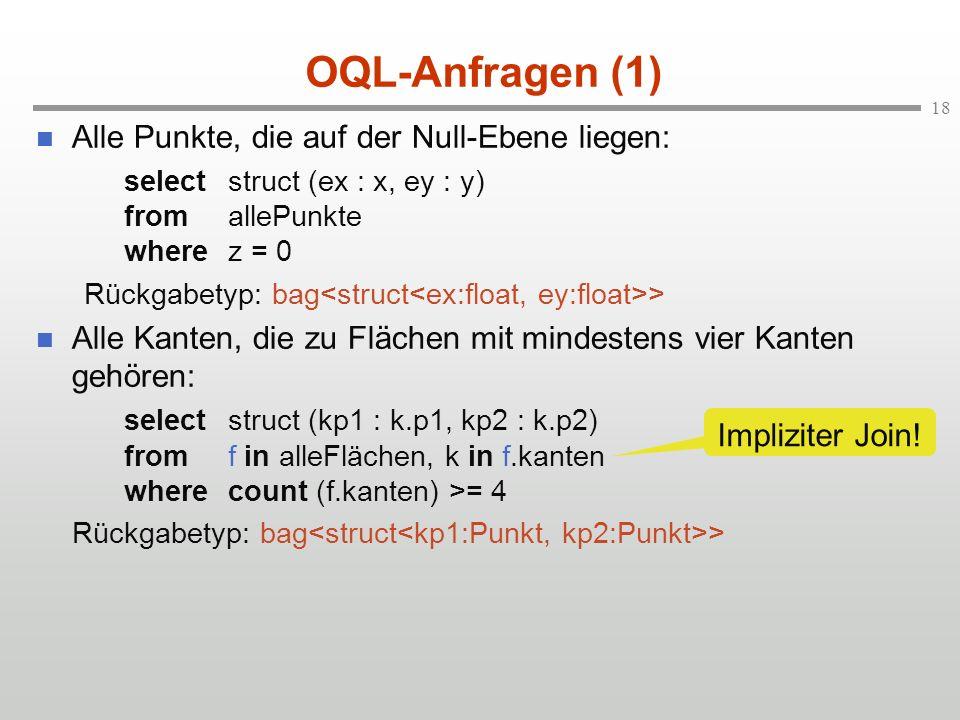 18 OQL-Anfragen (1) Alle Punkte, die auf der Null-Ebene liegen: selectstruct (ex : x, ey : y) fromallePunkte wherez = 0 Rückgabetyp: bag > Alle Kanten, die zu Flächen mit mindestens vier Kanten gehören: selectstruct (kp1 : k.p1, kp2 : k.p2) fromf in alleFlächen, k in f.kanten wherecount (f.kanten) >= 4 Rückgabetyp: bag > Impliziter Join!
