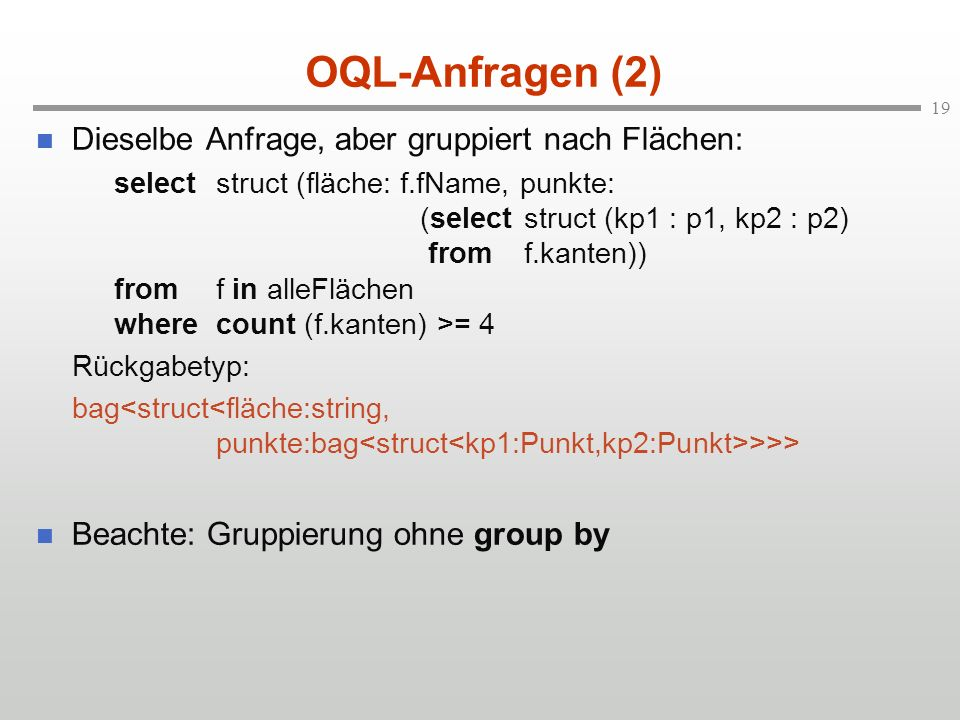 19 OQL-Anfragen (2) Dieselbe Anfrage, aber gruppiert nach Flächen: selectstruct (fläche: f.fName, punkte: (select struct (kp1 : p1, kp2 : p2) from f.kanten)) fromf in alleFlächen wherecount (f.kanten) >= 4 Rückgabetyp: bag >>> Beachte: Gruppierung ohne group by