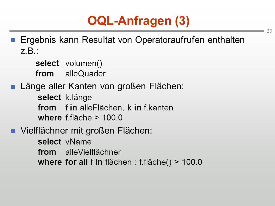 20 OQL-Anfragen (3) Ergebnis kann Resultat von Operatoraufrufen enthalten z.B.: selectvolumen() fromalleQuader Länge aller Kanten von großen Flächen: selectk.länge fromf in alleFlächen, k in f.kanten wheref.fläche > 100.0 Vielflächner mit großen Flächen: selectvName fromalleVielflächner wherefor all f in flächen : f.fläche() > 100.0
