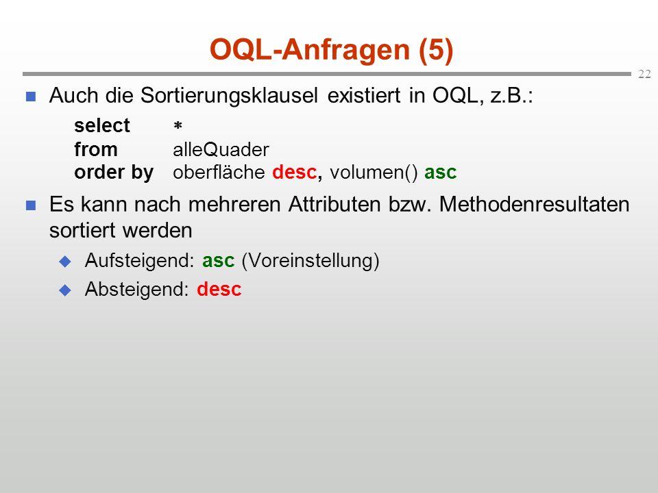 22 OQL-Anfragen (5) Auch die Sortierungsklausel existiert in OQL, z.B.: select fromalleQuader order byoberfläche desc, volumen() asc Es kann nach mehreren Attributen bzw.