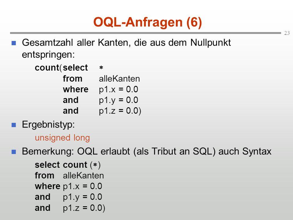 23 OQL-Anfragen (6) Gesamtzahl aller Kanten, die aus dem Nullpunkt entspringen: count(select fromalleKanten wherep1.x = 0.0 andp1.y = 0.0 andp1.z = 0.0) Ergebnistyp: unsigned long Bemerkung: OQL erlaubt (als Tribut an SQL) auch Syntax selectcount ( ) fromalleKanten wherep1.x = 0.0 andp1.y = 0.0 andp1.z = 0.0)