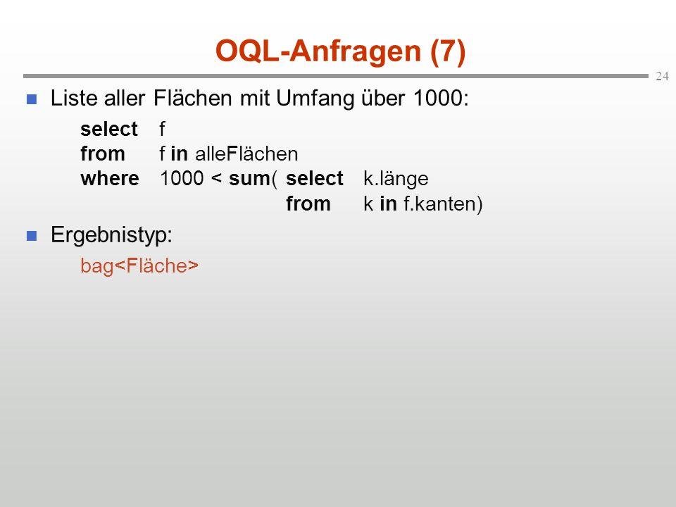 24 OQL-Anfragen (7) Liste aller Flächen mit Umfang über 1000: selectf fromf in alleFlächen where1000 < sum(selectk.länge fromk in f.kanten) Ergebnistyp: bag