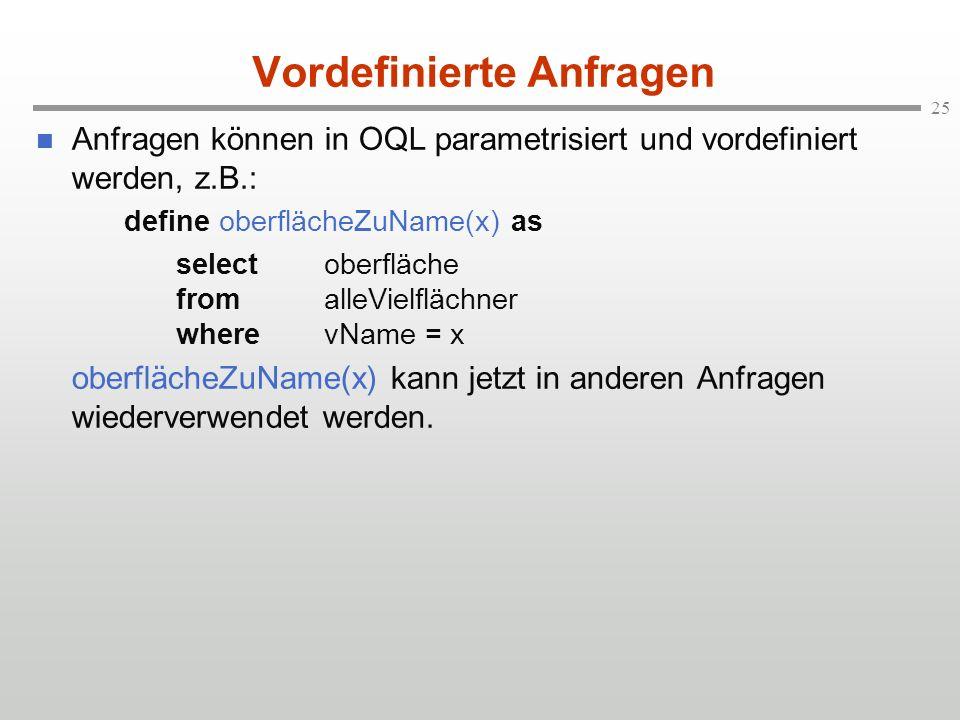 25 Vordefinierte Anfragen Anfragen können in OQL parametrisiert und vordefiniert werden, z.B.: define oberflächeZuName(x) as selectoberfläche fromalleVielflächner wherevName = x oberflächeZuName(x) kann jetzt in anderen Anfragen wiederverwendet werden.
