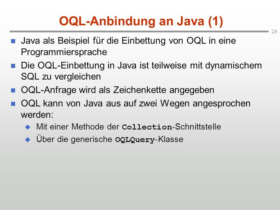 26 OQL-Anbindung an Java (1) Java als Beispiel für die Einbettung von OQL in eine Programmiersprache Die OQL-Einbettung in Java ist teilweise mit dynamischem SQL zu vergleichen OQL-Anfrage wird als Zeichenkette angegeben OQL kann von Java aus auf zwei Wegen angesprochen werden: Mit einer Methode der Collection -Schnittstelle Über die generische OQLQuery -Klasse