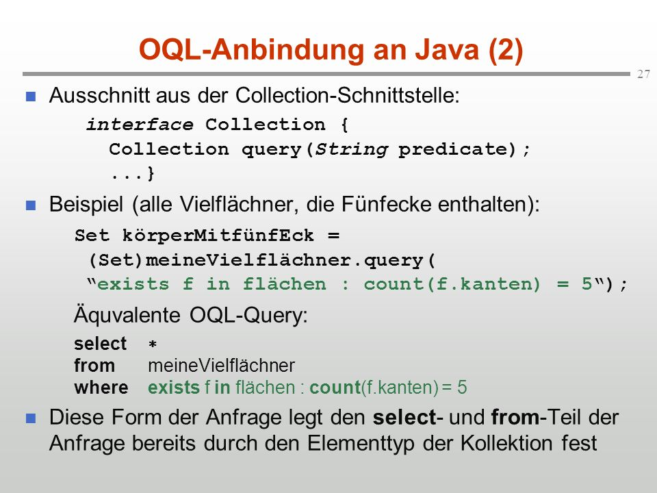 27 OQL-Anbindung an Java (2) Ausschnitt aus der Collection-Schnittstelle: interface Collection { Collection query(String predicate);...} Beispiel (all